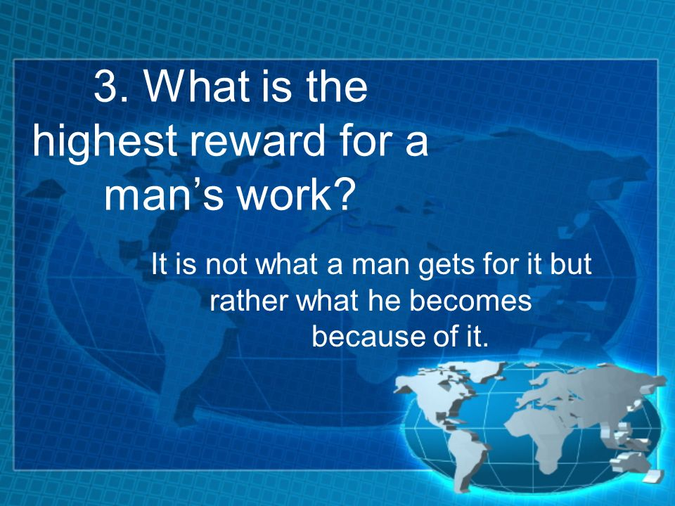 3. What is the highest reward for a mans work.