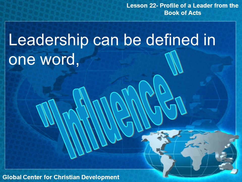 Global Center for Christian Development Lesson 22- Profile of a Leader from the Book of Acts Leadership can be defined in one word,