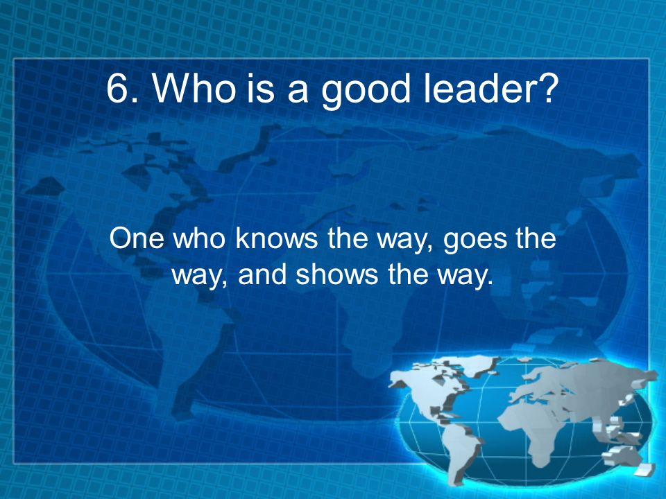 6. Who is a good leader One who knows the way, goes the way, and shows the way.