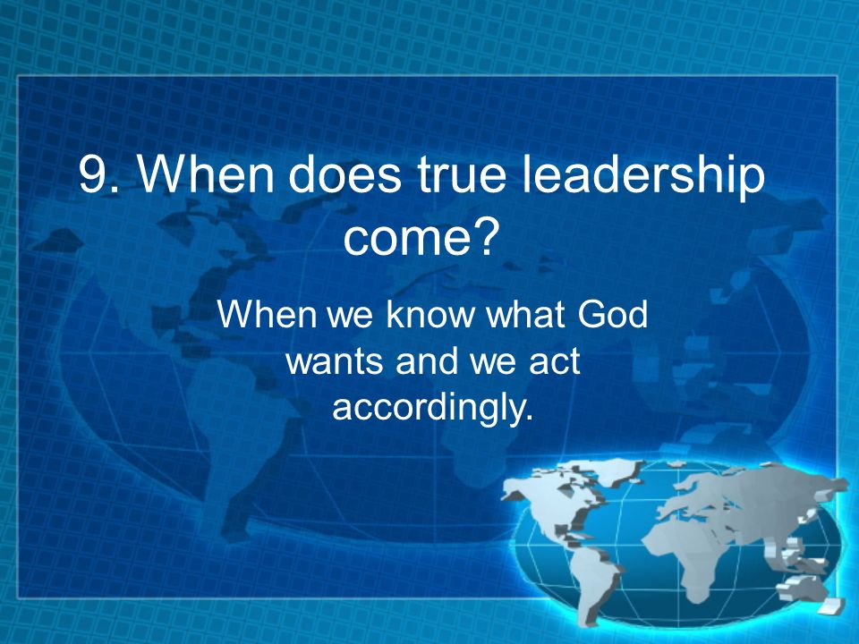 9. When does true leadership come? When we know what God wants and we act accordingly.