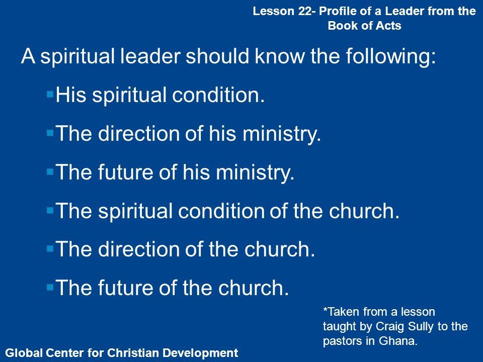 Global Center for Christian Development Lesson 22- Profile of a Leader from the Book of Acts A spiritual leader should know the following: His spiritu