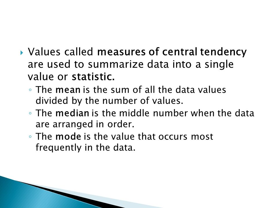Values called measures of central tendency are used to summarize data into a single value or statistic. The mean is the sum of all the data values div