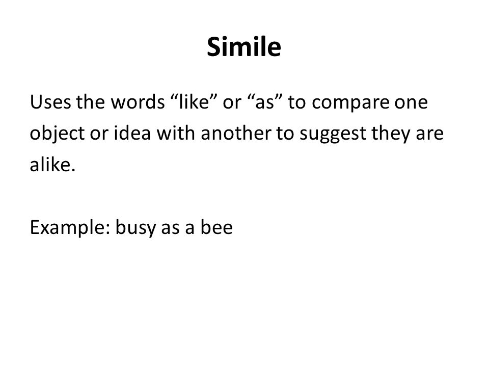 Simile Uses the words like or as to compare one object or idea with another to suggest they are alike. Example: busy as a bee