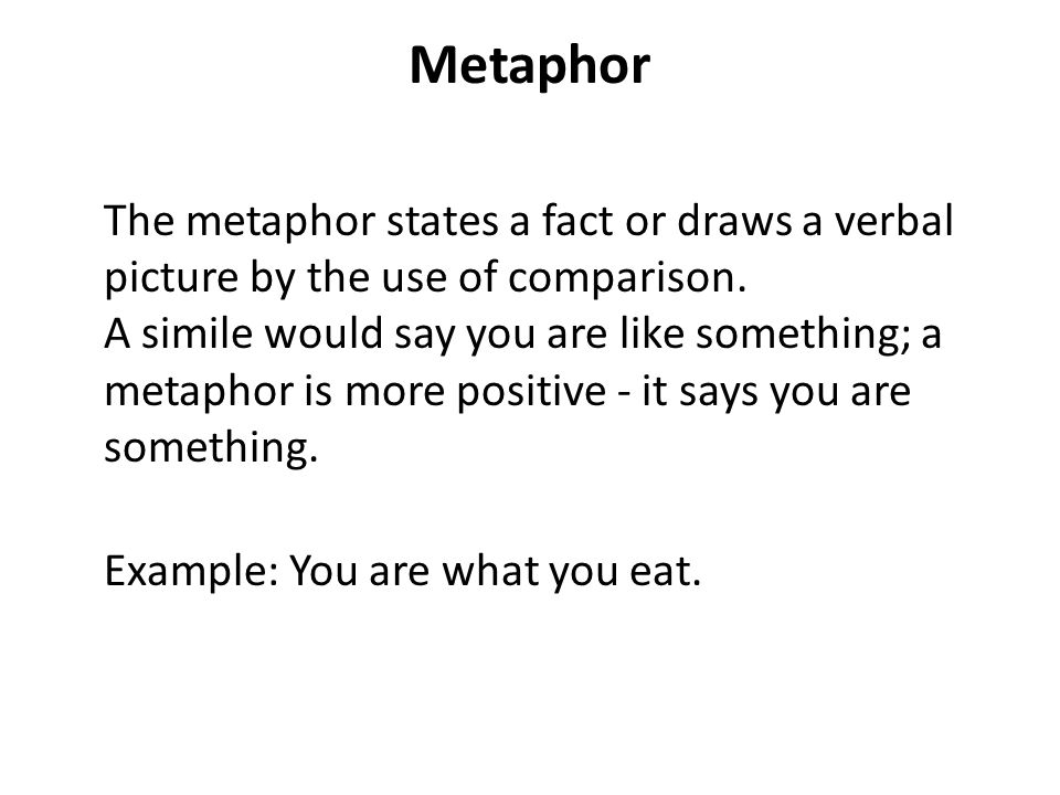Metaphor The metaphor states a fact or draws a verbal picture by the use of comparison. A simile would say you are like something; a metaphor is more