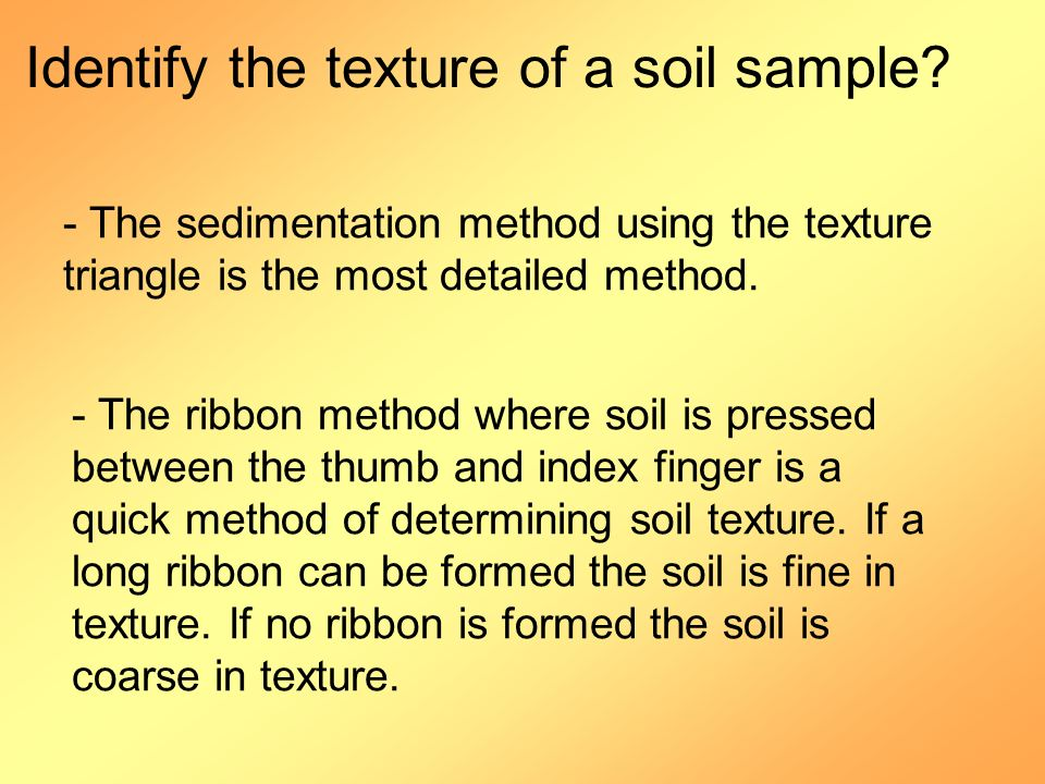 - The ribbon method where soil is pressed between the thumb and index finger is a quick method of determining soil texture. If a long ribbon can be fo