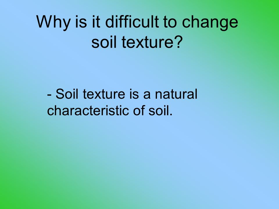 - Soil texture is a natural characteristic of soil. Why is it difficult to change soil texture?
