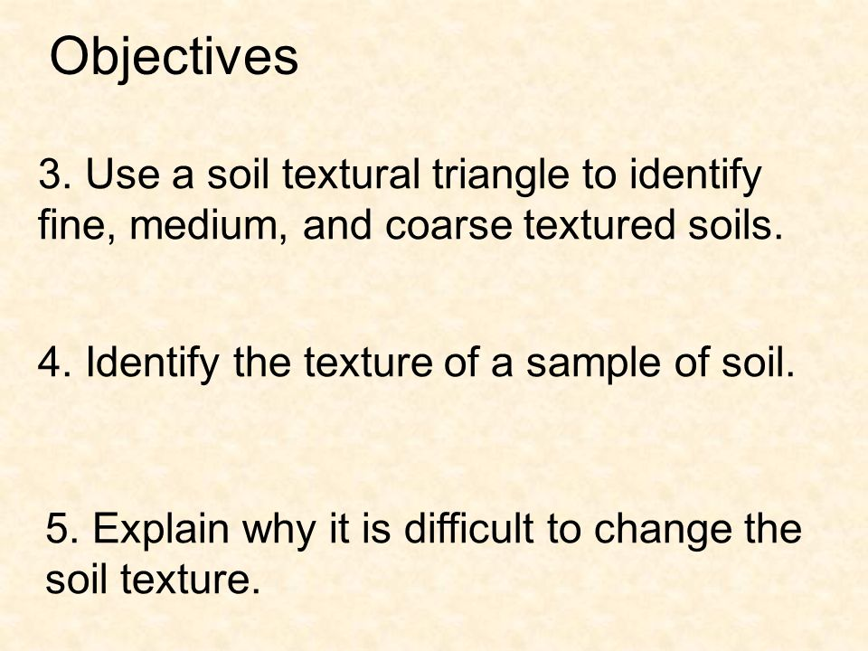 3. Use a soil textural triangle to identify fine, medium, and coarse textured soils. 5. Explain why it is difficult to change the soil texture. 4. Ide