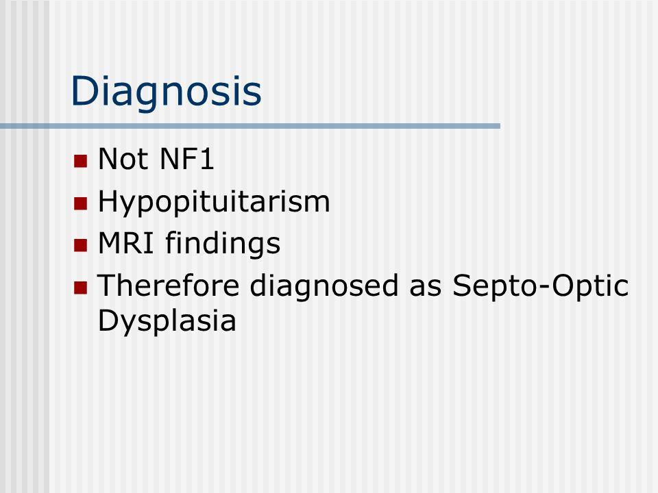 Diagnosis Not NF1 Hypopituitarism MRI findings Therefore diagnosed as Septo-Optic Dysplasia