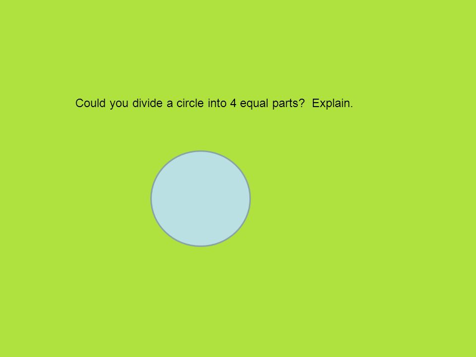 Could you divide a circle into 4 equal parts? Explain.