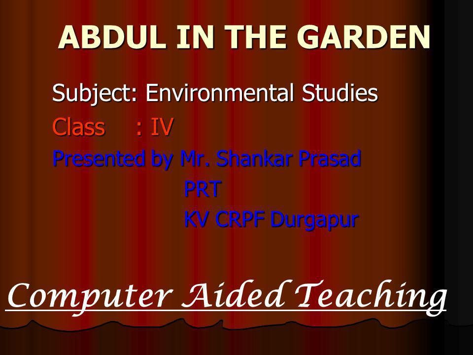 ABDUL IN THE GARDEN ABDUL IN THE GARDEN Subject: Environmental Studies Class : IV Presented by Mr. Shankar Prasad PRT PRT KV CRPF Durgapur KV CRPF Dur