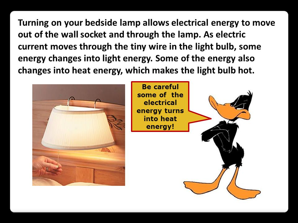 Turning on your bedside lamp allows electrical energy to move out of the wall socket and through the lamp. As electric current moves through the tiny