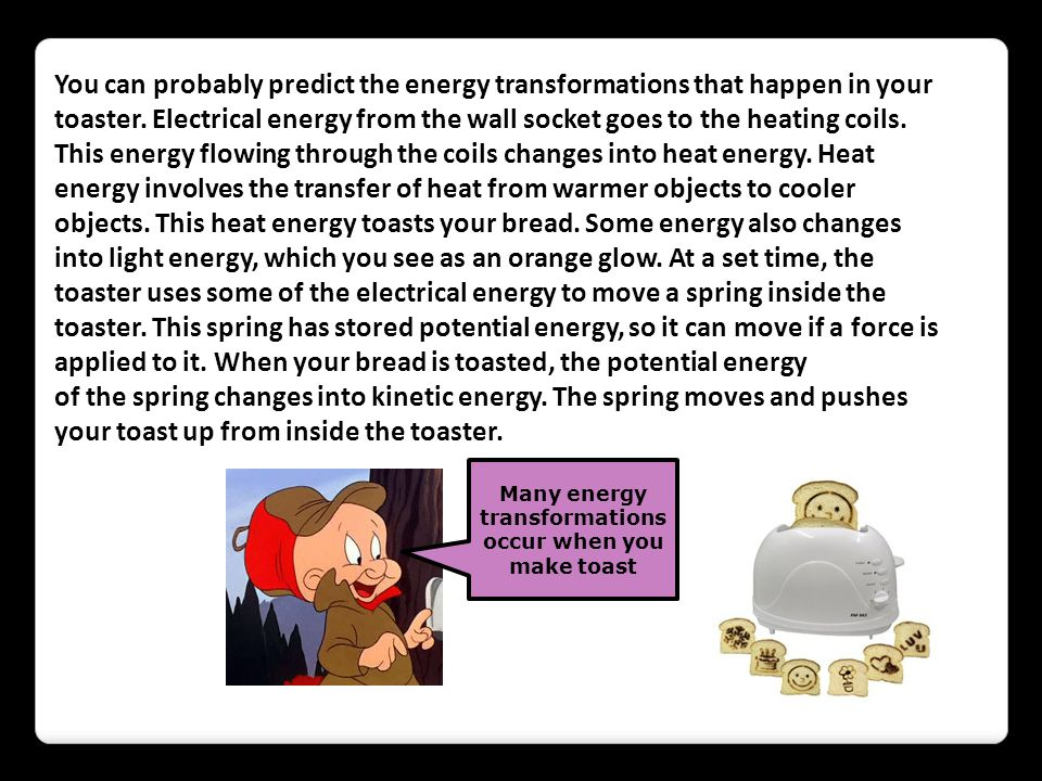 You can probably predict the energy transformations that happen in your toaster. Electrical energy from the wall socket goes to the heating coils. Thi