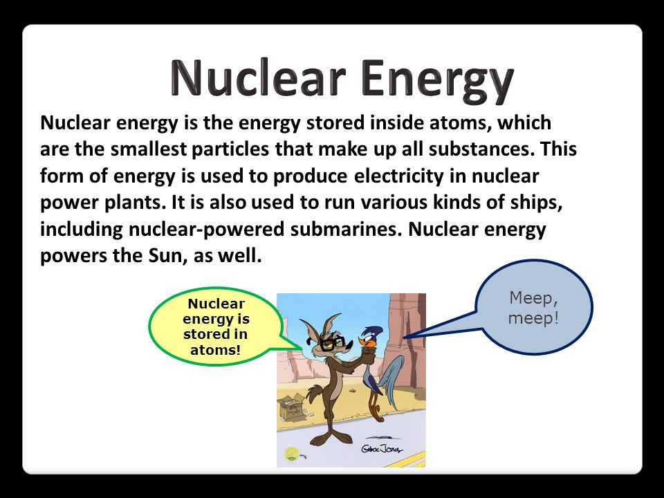 Nuclear energy is the energy stored inside atoms, which are the smallest particles that make up all substances. This form of energy is used to produce