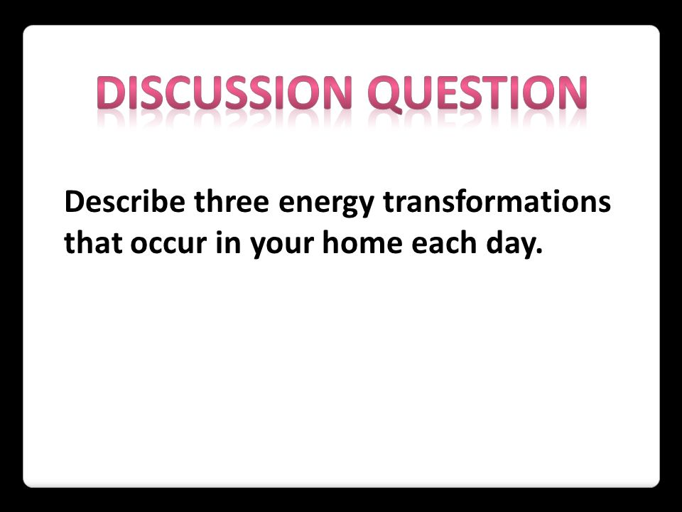 Describe three energy transformations that occur in your home each day.