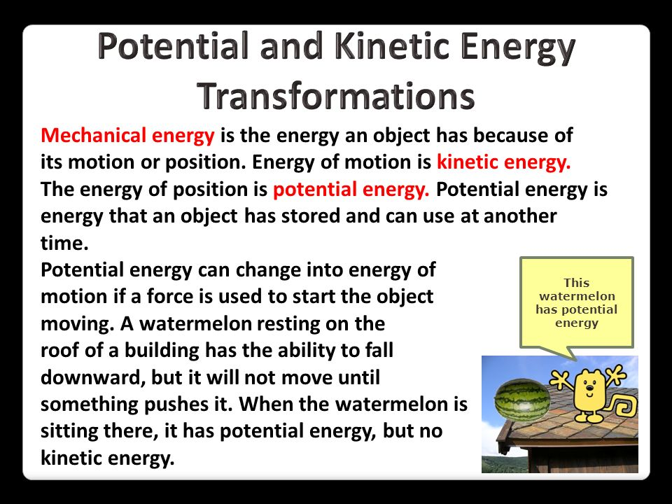 Mechanical energy is the energy an object has because of its motion or position. Energy of motion is kinetic energy. The energy of position is potenti