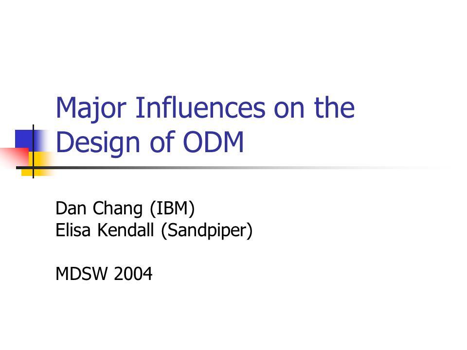 Major Influences on the Design of ODM Dan Chang (IBM) Elisa Kendall (Sandpiper) MDSW 2004
