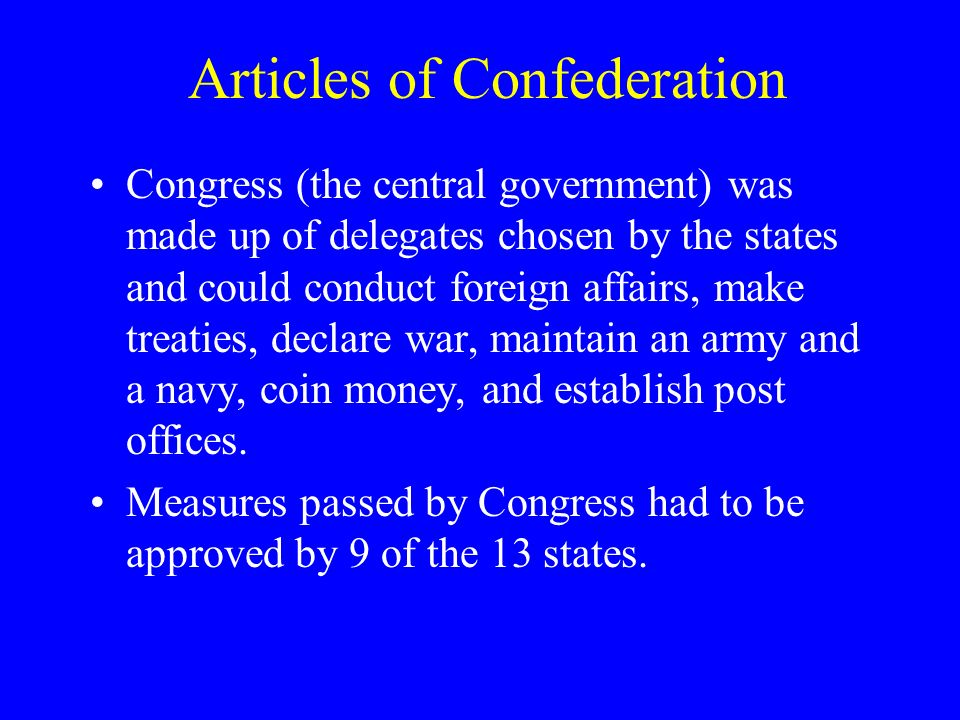 Articles of Confederation Congress (the central government) was made up of delegates chosen by the states and could conduct foreign affairs, make treaties, declare war, maintain an army and a navy, coin money, and establish post offices.