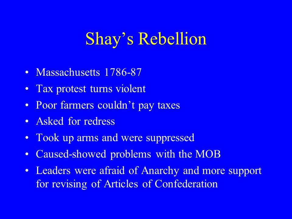 Shays Rebellion Massachusetts 1786-87 Tax protest turns violent Poor farmers couldnt pay taxes Asked for redress Took up arms and were suppressed Caused-showed problems with the MOB Leaders were afraid of Anarchy and more support for revising of Articles of Confederation