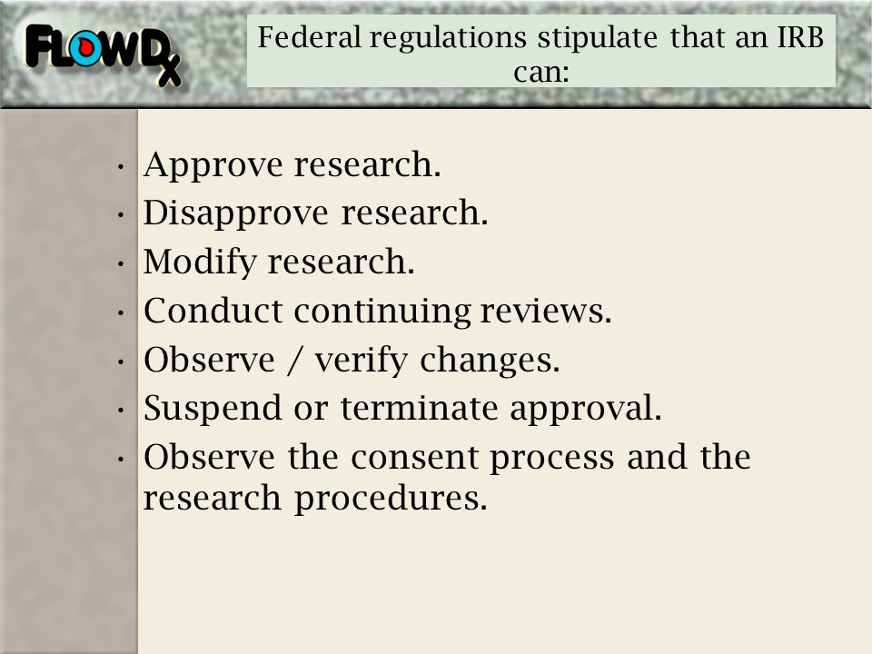 Federal regulations stipulate that an IRB can: Approve research. Disapprove research. Modify research. Conduct continuing reviews. Observe / verify ch