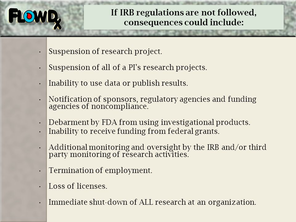 If IRB regulations are not followed, consequences could include: Suspension of research project. Suspension of all of a PIs research projects. Inabili