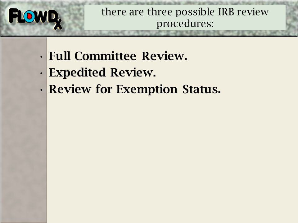there are three possible IRB review procedures: Full Committee Review. Expedited Review. Review for Exemption Status.