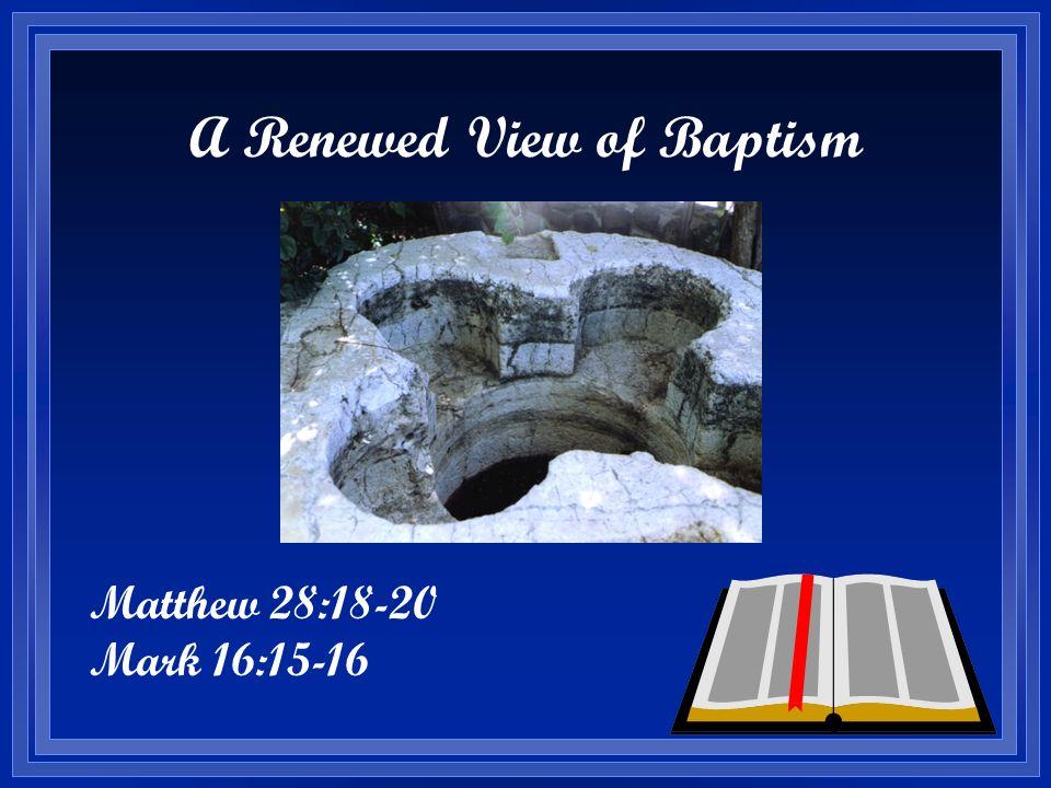 A Renewed View of Baptism Matthew 28:18-20 Mark 16:15-16