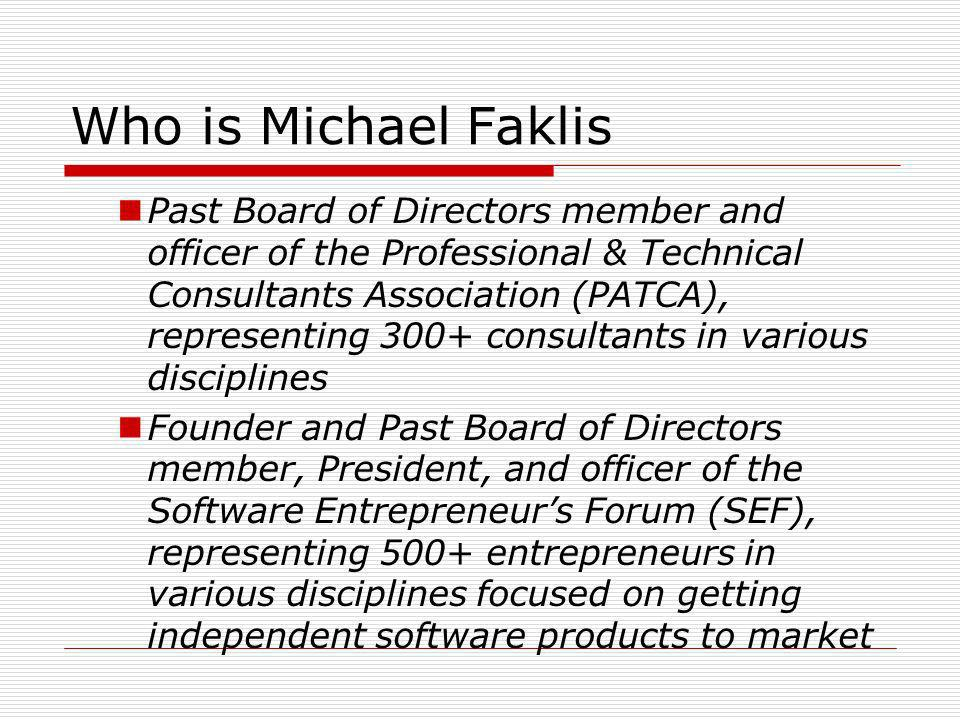 Who is Michael Faklis Past Board of Directors member and officer of the Professional & Technical Consultants Association (PATCA), representing 300+ consultants in various disciplines Founder and Past Board of Directors member, President, and officer of the Software Entrepreneurs Forum (SEF), representing 500+ entrepreneurs in various disciplines focused on getting independent software products to market