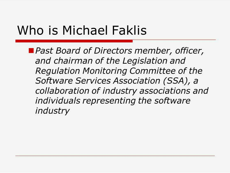 Who is Michael Faklis Past Board of Directors member, officer, and chairman of the Legislation and Regulation Monitoring Committee of the Software Services Association (SSA), a collaboration of industry associations and individuals representing the software industry
