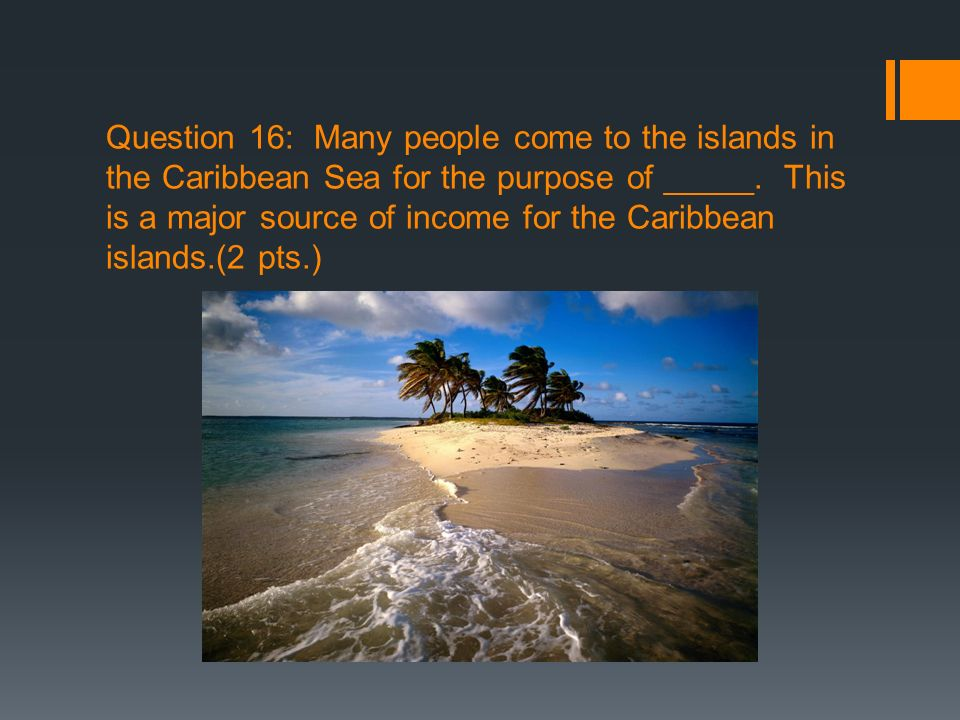 Question 16: Many people come to the islands in the Caribbean Sea for the purpose of _____. This is a major source of income for the Caribbean islands