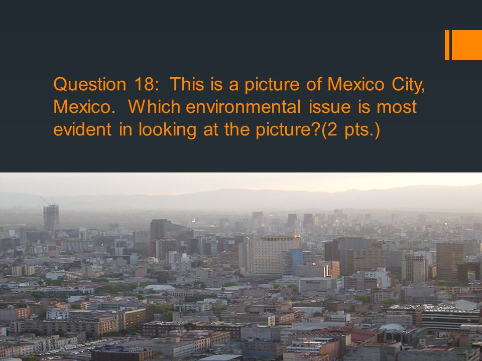 Question 18: This is a picture of Mexico City, Mexico. Which environmental issue is most evident in looking at the picture?(2 pts.)
