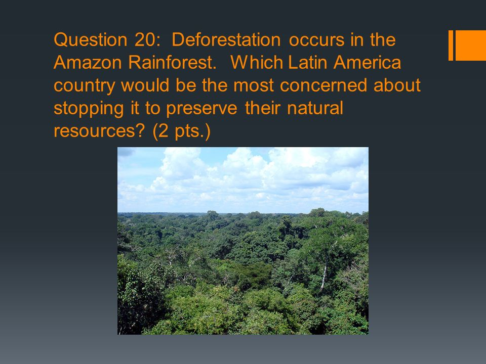 Question 20: Deforestation occurs in the Amazon Rainforest. Which Latin America country would be the most concerned about stopping it to preserve thei