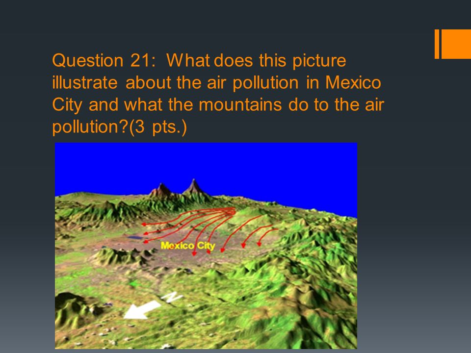 Question 21: What does this picture illustrate about the air pollution in Mexico City and what the mountains do to the air pollution?(3 pts.)