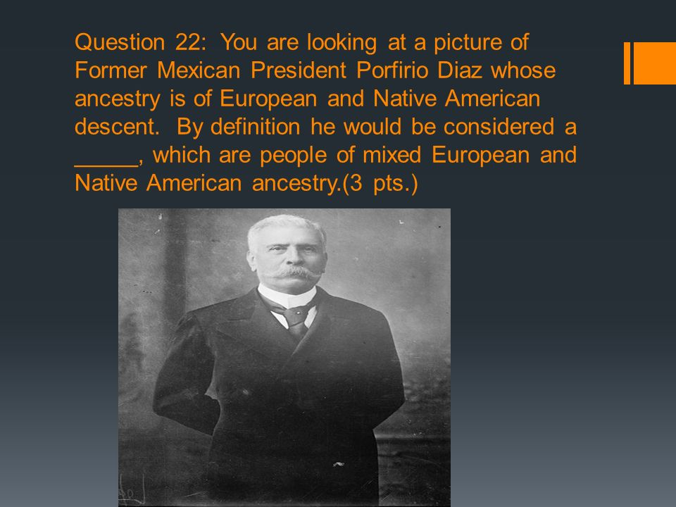 Question 22: You are looking at a picture of Former Mexican President Porfirio Diaz whose ancestry is of European and Native American descent. By defi