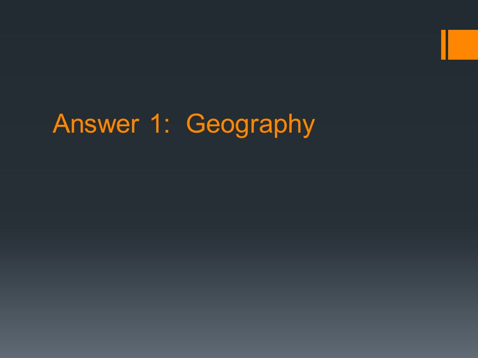 Answer 1: Geography