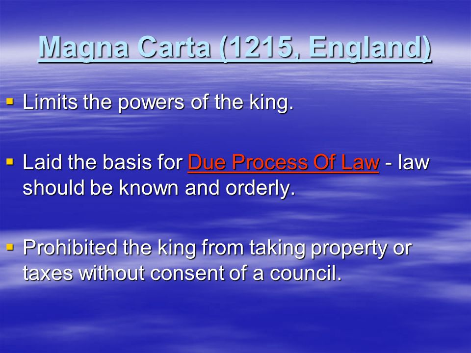 Magna Carta (1215, England) Limits the powers of the king. Limits the powers of the king. Laid the basis for Due Process Of Law - law should be known
