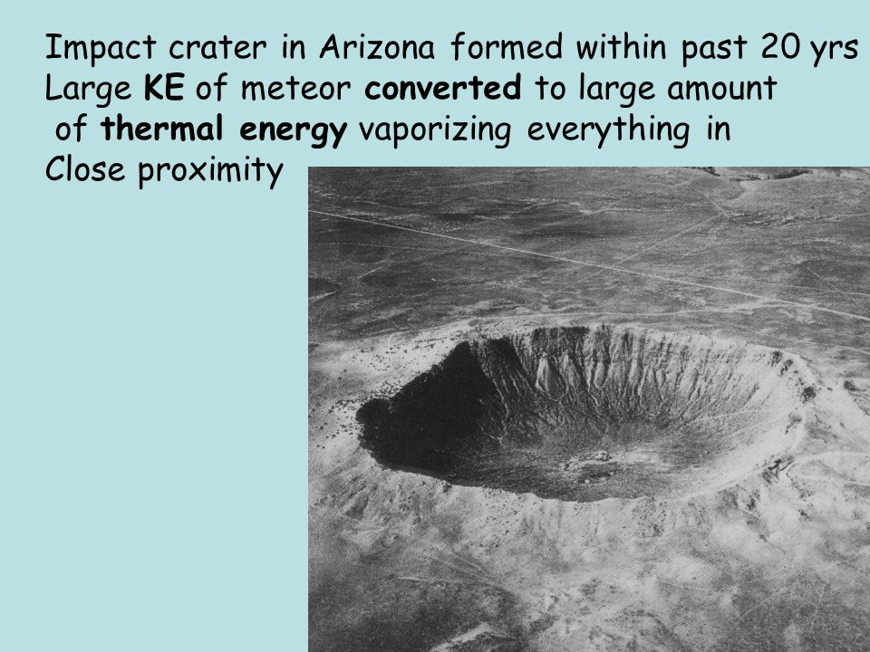 Impact crater in Arizona formed within past 20 yrs Large KE of meteor converted to large amount of thermal energy vaporizing everything in Close proxi