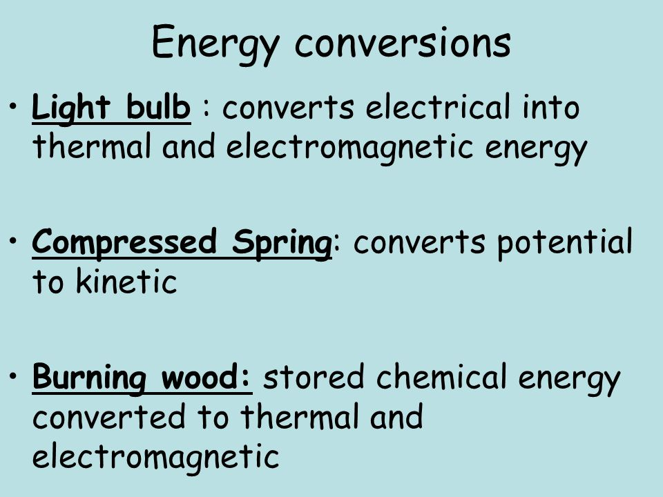Energy conversions Light bulb : converts electrical into thermal and electromagnetic energy Compressed Spring: converts potential to kinetic Burning w