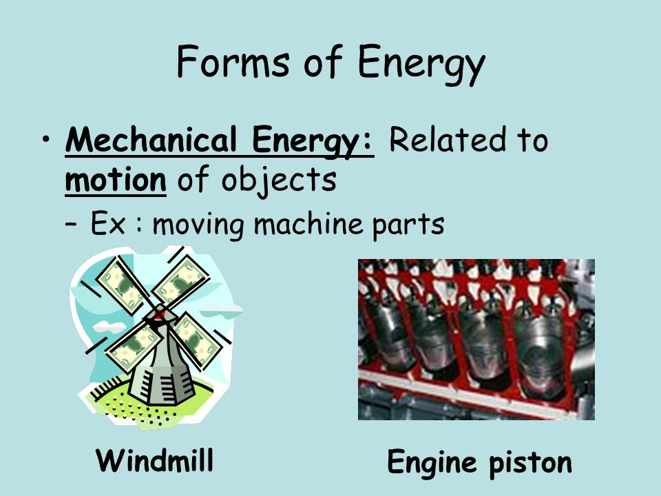 Forms of Energy Mechanical Energy: Related to motion of objects –Ex : moving machine parts Windmill Engine piston
