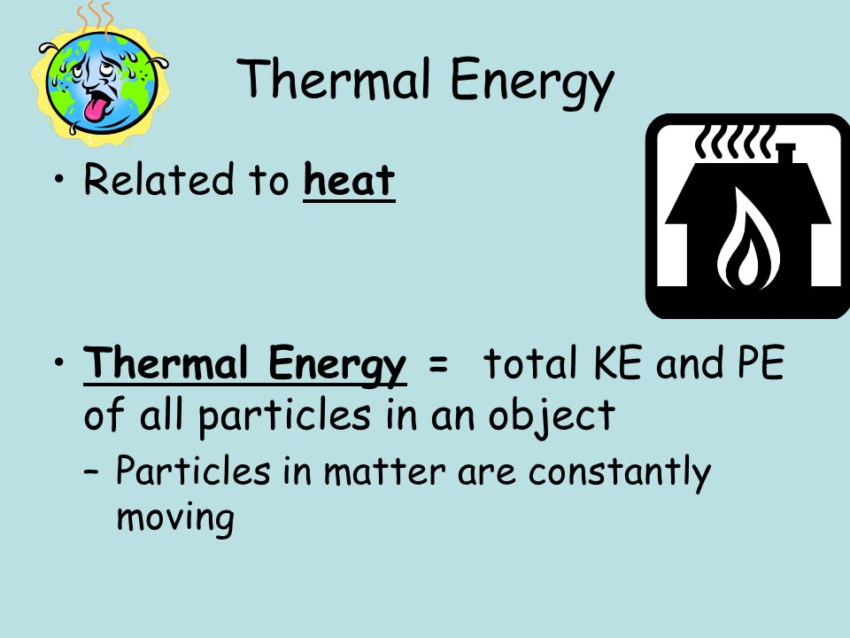 Thermal Energy Related to heat Thermal Energy = total KE and PE of all particles in an object –Particles in matter are constantly moving