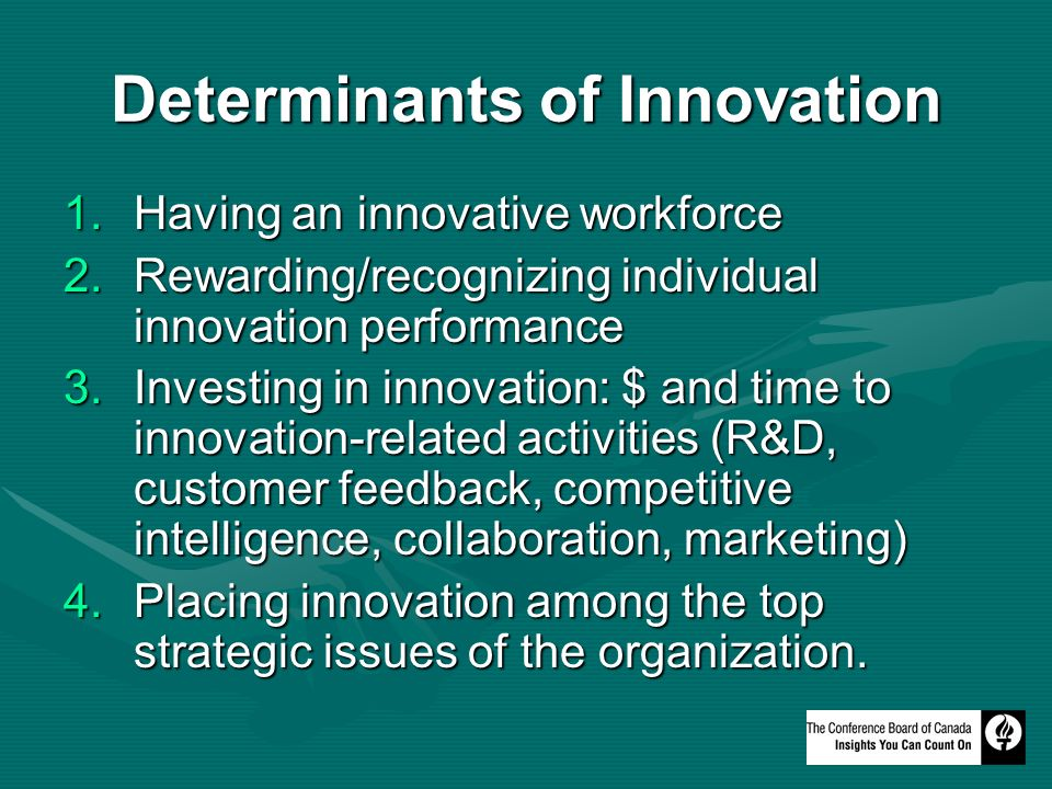Determinants of Innovation 1.Having an innovative workforce 2.Rewarding/recognizing individual innovation performance 3.Investing in innovation: $ and time to innovation-related activities (R&D, customer feedback, competitive intelligence, collaboration, marketing) 4.Placing innovation among the top strategic issues of the organization.
