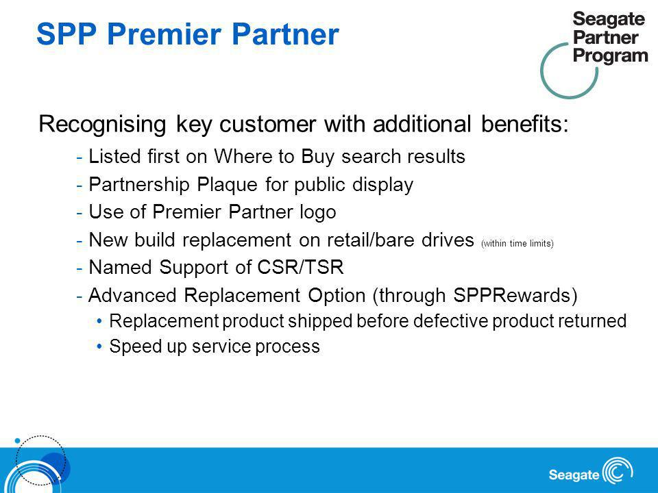 SPP Premier Partner Recognising key customer with additional benefits: -Listed first on Where to Buy search results -Partnership Plaque for public display -Use of Premier Partner logo -New build replacement on retail/bare drives (within time limits) -Named Support of CSR/TSR -Advanced Replacement Option (through SPPRewards) Replacement product shipped before defective product returned Speed up service process