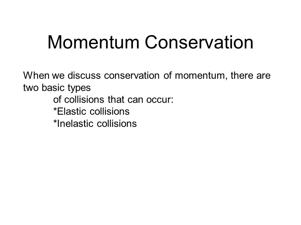 Momentum Conservation When we discuss conservation of momentum, there are two basic types of collisions that can occur: *Elastic collisions *Inelastic