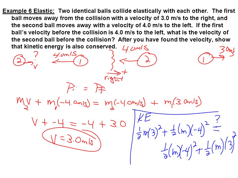 Example 6 Elastic: Two identical balls collide elastically with each other. The first ball moves away from the collision with a velocity of 3.0 m/s to