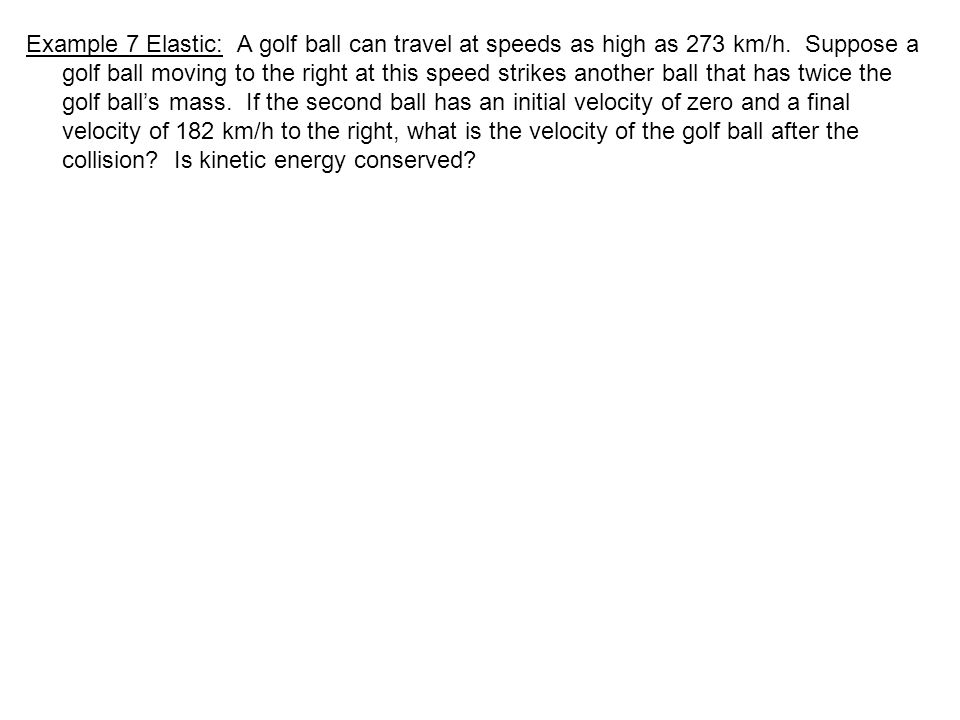 Example 7 Elastic: A golf ball can travel at speeds as high as 273 km/h. Suppose a golf ball moving to the right at this speed strikes another ball th