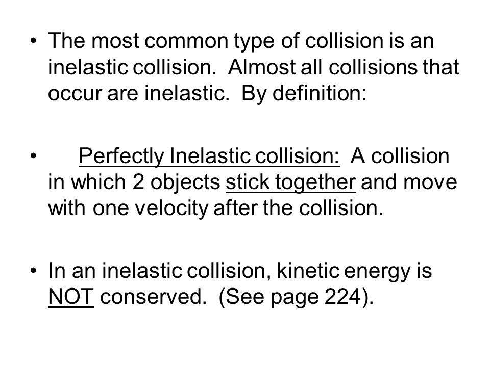 The most common type of collision is an inelastic collision. Almost all collisions that occur are inelastic. By definition: Perfectly Inelastic collis