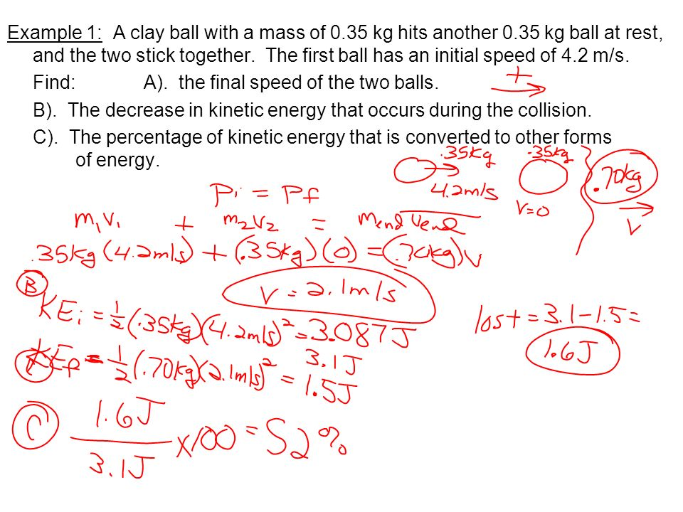 Example 1: A clay ball with a mass of 0.35 kg hits another 0.35 kg ball at rest, and the two stick together. The first ball has an initial speed of 4.