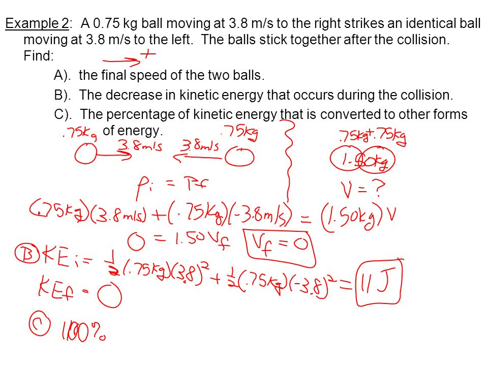 Example 2: A 0.75 kg ball moving at 3.8 m/s to the right strikes an identical ball moving at 3.8 m/s to the left. The balls stick together after the c