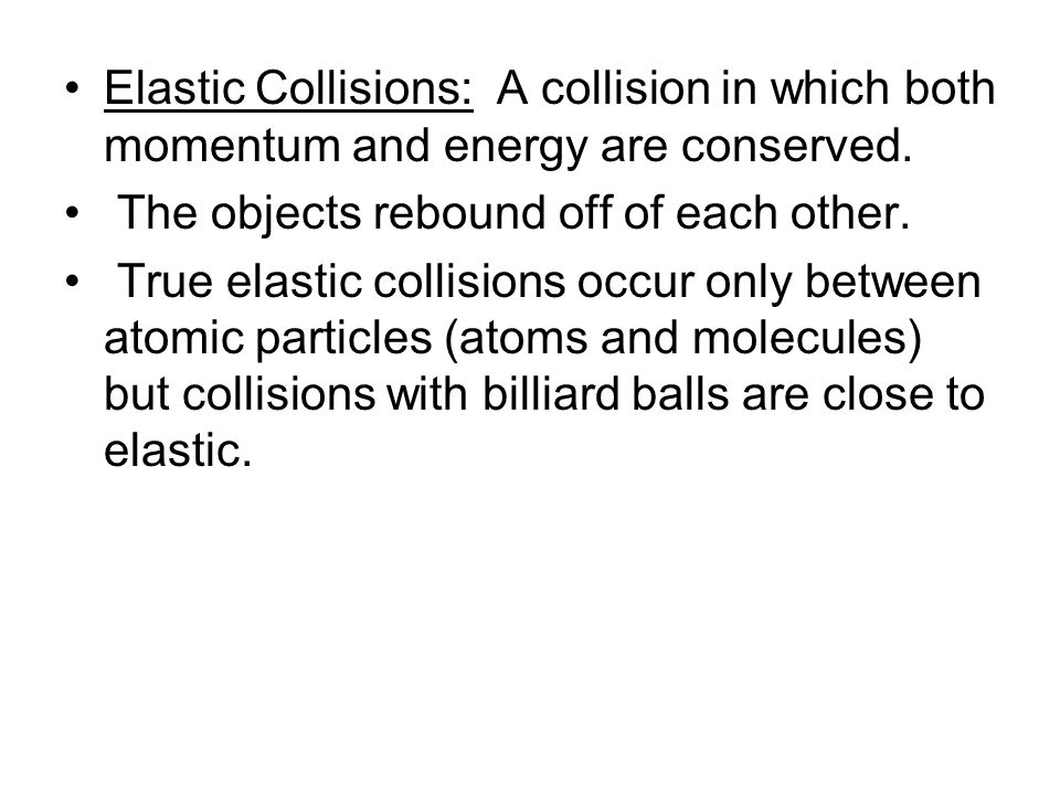 Elastic Collisions: A collision in which both momentum and energy are conserved. The objects rebound off of each other. True elastic collisions occur