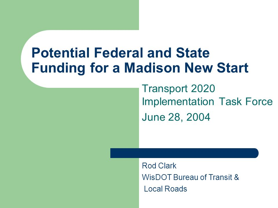 Potential Federal and State Funding for a Madison New Start Transport 2020 Implementation Task Force June 28, 2004 Rod Clark WisDOT Bureau of Transit
