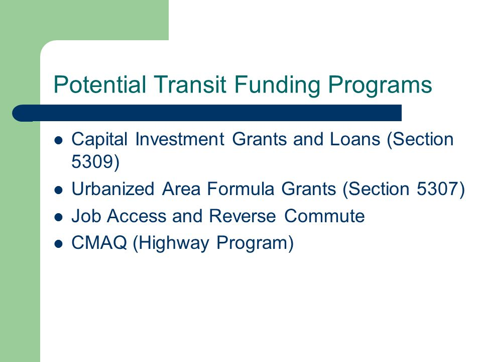 Capital Investment Grants and Loans (Section 5309) Distributed among 3 capital investment programs: – Fixed-Guideway New Starts and Extensions (New Starts) – Fixed-Guideway Modernization – Bus and Bus Facilities New Starts would include include Small Starts Rail Modernization: older systems; arcane formula Bus and bus facilities: purchase buses, equipment, and facilities Funds can be used for up to 80% of cost (up to 90% of equipment required by ADA)